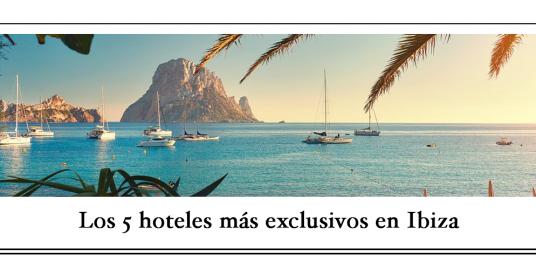 Los 5 hoteles más exclusivos en Ibiza